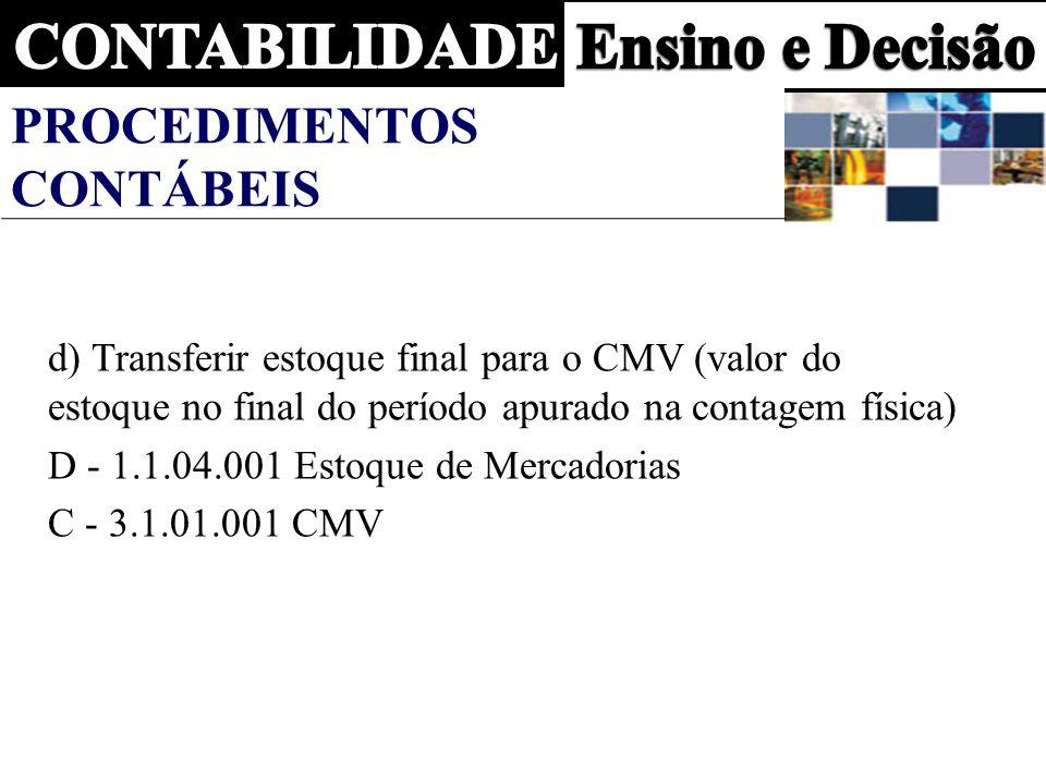 PROCEDIMENTOS CONTÁBEIS d) Transferir estoque final para o CMV (valor do estoque no final do período apurado na contagem física) D - 1.1.04.001 Estoque de Mercadorias C - 3.1.01.001 CMV