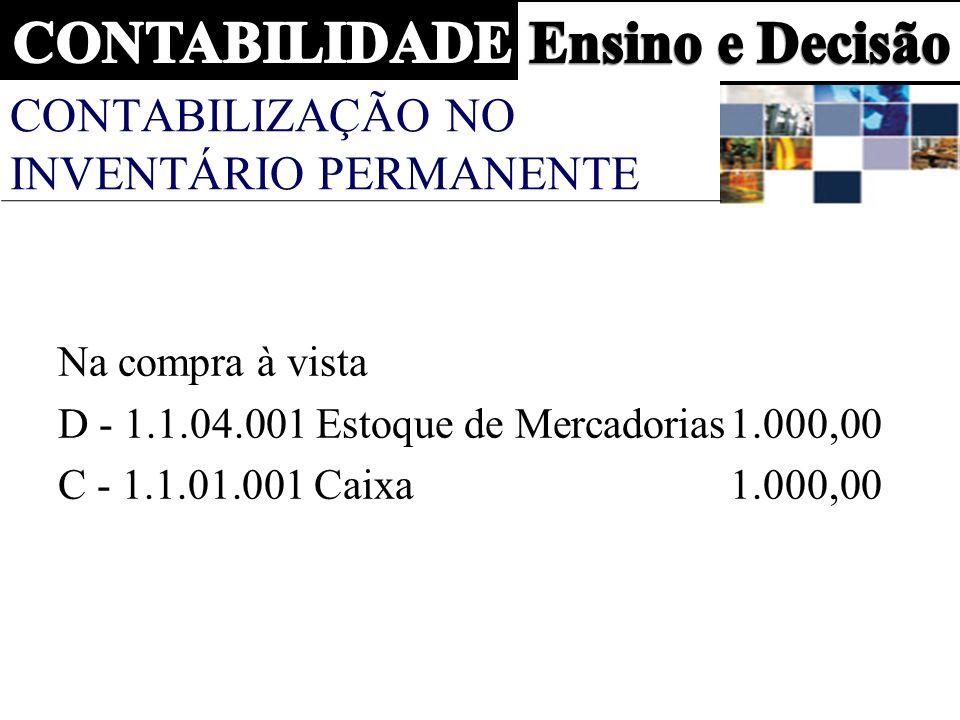 CONTABILIZAÇÃO NO INVENTÁRIO PERMANENTE Na compra à vista D - 1.1.04.001 Estoque de Mercadorias1.000,00 C - 1.1.01.001 Caixa 1.000,00