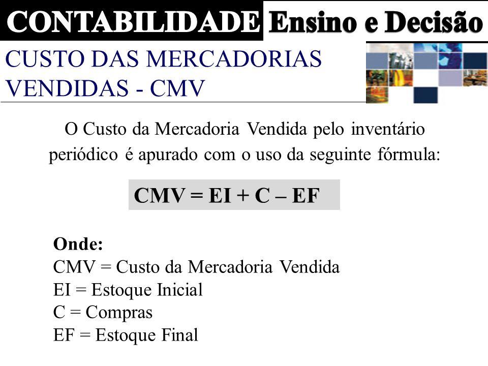 CUSTO DAS MERCADORIAS VENDIDAS - CMV O Custo da Mercadoria Vendida pelo inventário periódico é apurado com o uso da seguinte fórmula: CMV = EI + C – EF Onde: CMV = Custo da Mercadoria Vendida EI = Estoque Inicial C = Compras EF = Estoque Final