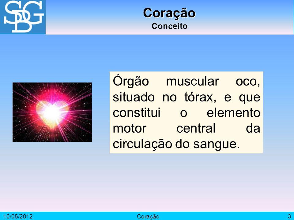 10/05/2012Coração3 Coração Conceito Órgão muscular oco, situado no tórax, e que constitui o elemento motor central da circulação do sangue.