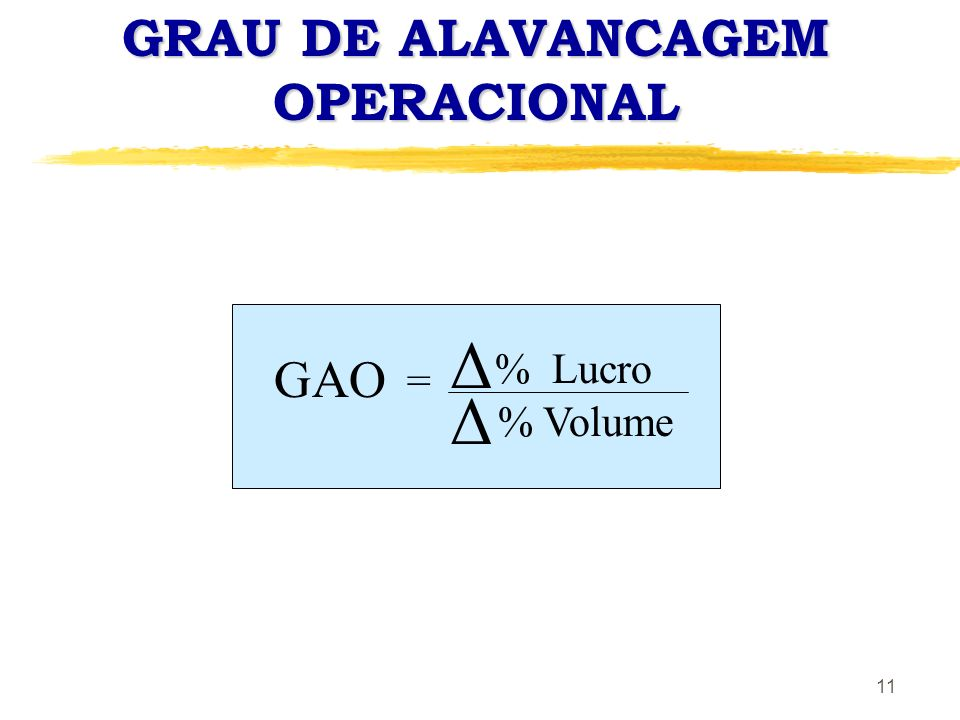 11 GRAU DE ALAVANCAGEM OPERACIONAL GAO = % Lucro % Volume Δ Δ