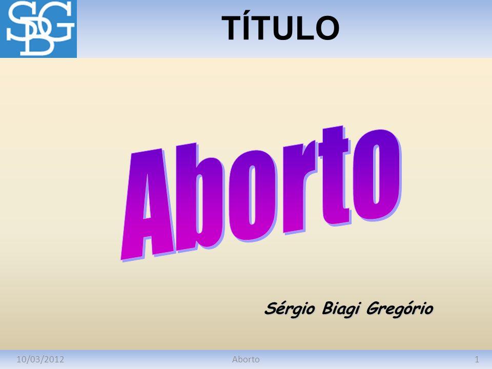 10/03/20121Aborto TÍTULO Sérgio Biagi Gregório