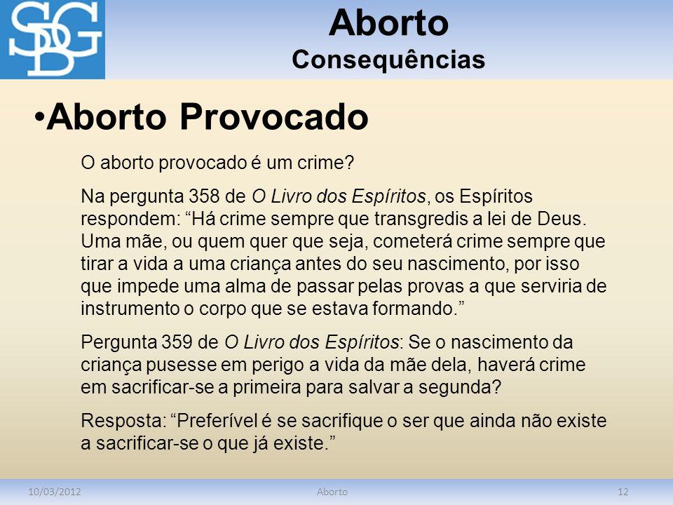 Aborto Consequências 10/03/2012Aborto12 O aborto provocado é um crime? Na pergunta 358 de O Livro dos Espíritos, os Espíritos respondem: Há crime semp