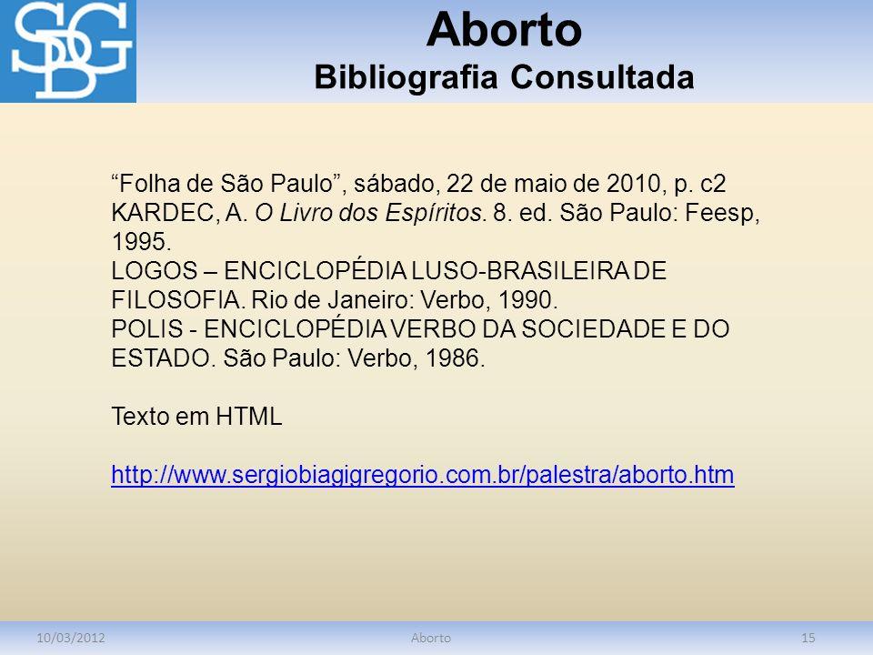 Aborto Bibliografia Consultada 10/03/2012Aborto15 Folha de São Paulo, sábado, 22 de maio de 2010, p. c2 KARDEC, A. O Livro dos Espíritos. 8. ed. São P