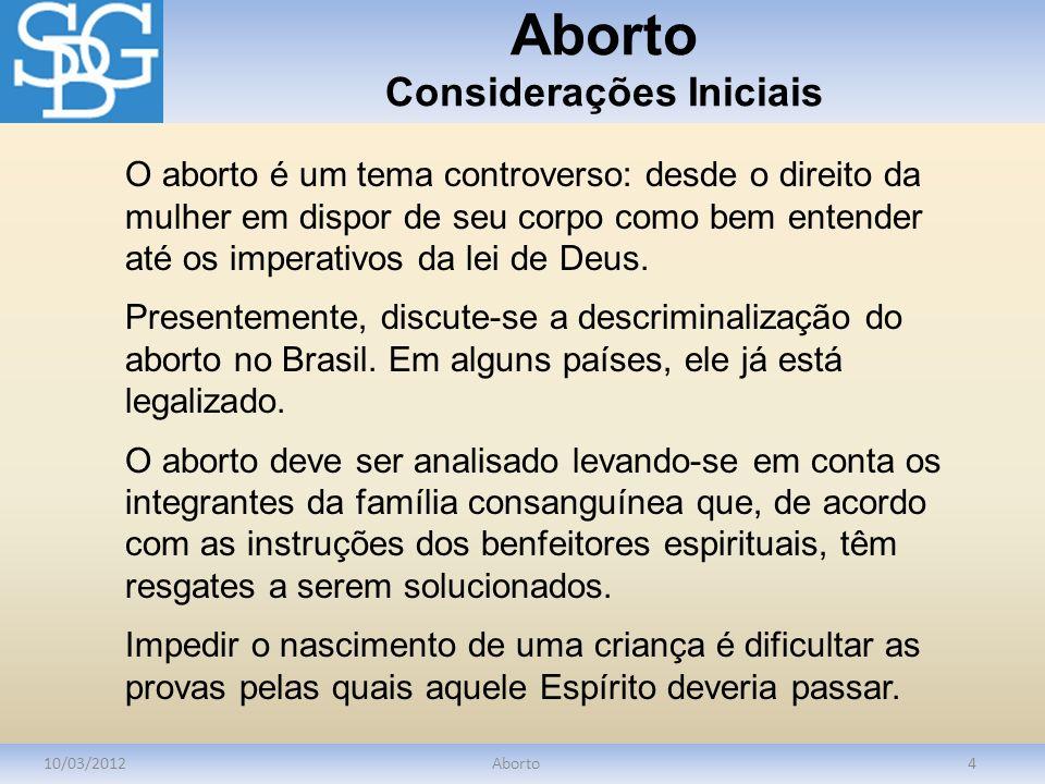 Aborto Considerações Iniciais 10/03/2012Aborto4 O aborto é um tema controverso: desde o direito da mulher em dispor de seu corpo como bem entender até