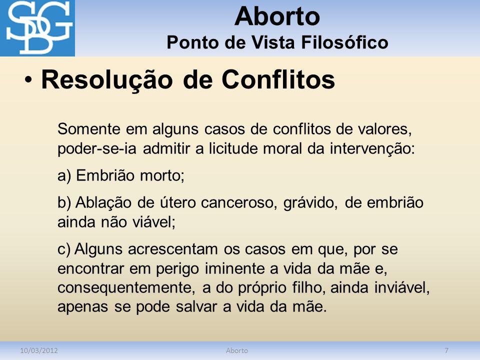 Aborto Ponto de Vista Filosófico 10/03/2012Aborto7 Somente em alguns casos de conflitos de valores, poder-se-ia admitir a licitude moral da intervençã