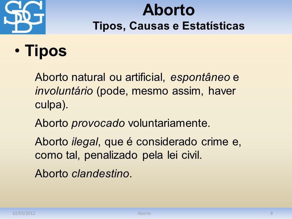 Aborto Tipos, Causas e Estatísticas 10/03/2012Aborto8 Aborto natural ou artificial, espontâneo e involuntário (pode, mesmo assim, haver culpa). Aborto