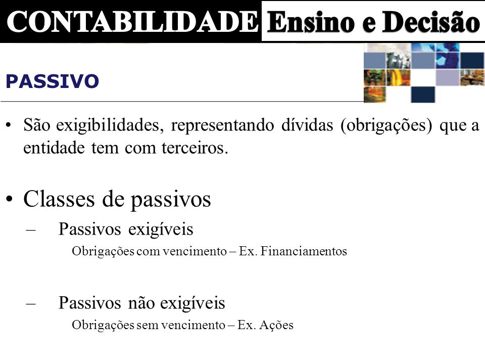 PASSIVO São exigibilidades, representando dívidas (obrigações) que a entidade tem com terceiros. Classes de passivos –Passivos exigíveis Obrigações co