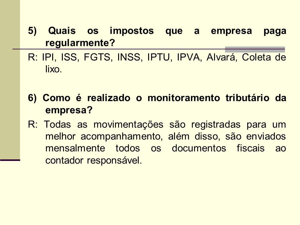 5) Quais os impostos que a empresa paga regularmente? R: IPI, ISS, FGTS, INSS, IPTU, IPVA, Alvará, Coleta de lixo. 6) Como é realizado o monitoramento