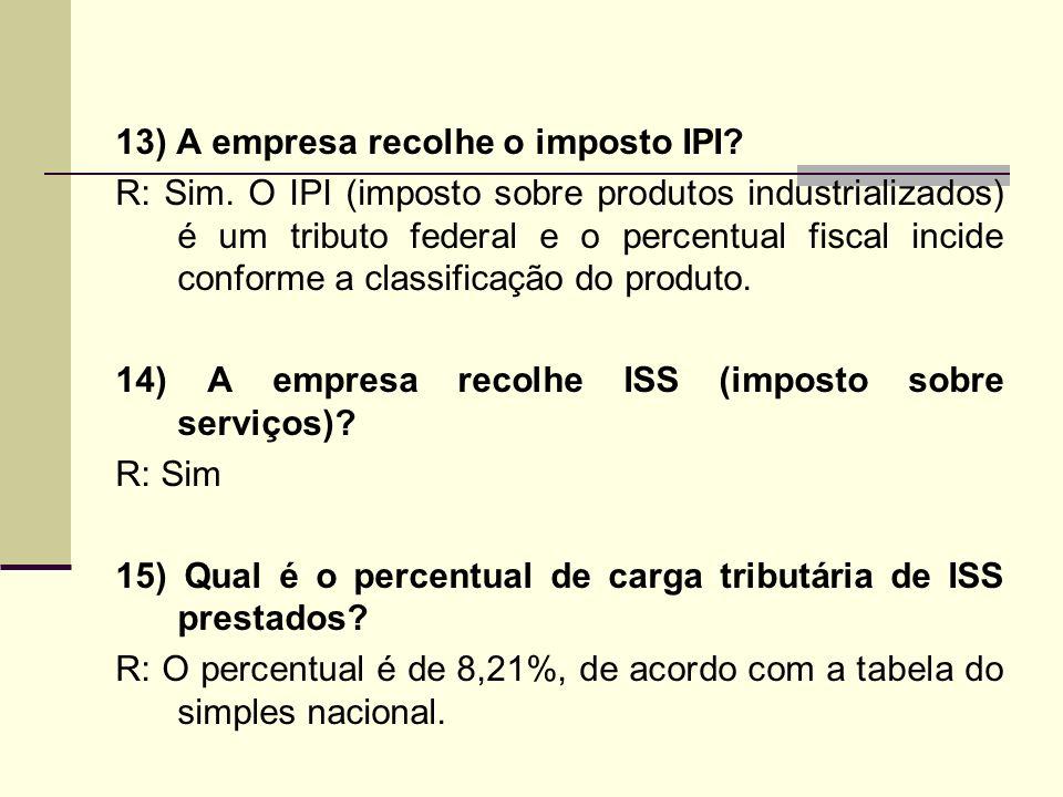 13) A empresa recolhe o imposto IPI? R: Sim. O IPI (imposto sobre produtos industrializados) é um tributo federal e o percentual fiscal incide conform