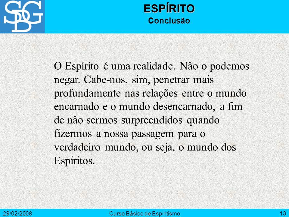 29/02/2008Curso Básico de Espiritismo13ESPÍRITO Conclusão O Espírito é uma realidade.