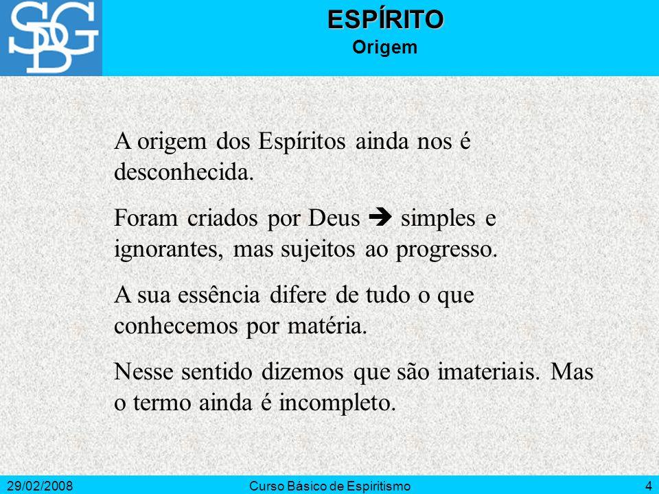 29/02/2008Curso Básico de Espiritismo4ESPÍRITO Origem A origem dos Espíritos ainda nos é desconhecida.