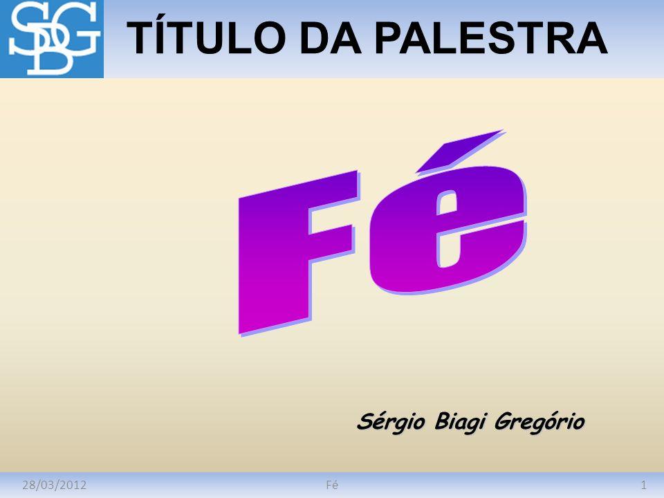 28/03/20121Fé TÍTULO DA PALESTRA Sérgio Biagi Gregório
