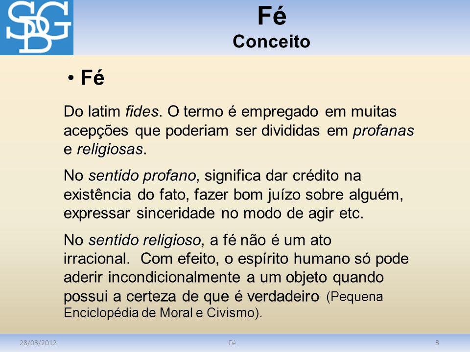 Fé Conceito 28/03/2012Fé3 profanas religiosas Do latim fides. O termo é empregado em muitas acepções que poderiam ser divididas em profanas e religios