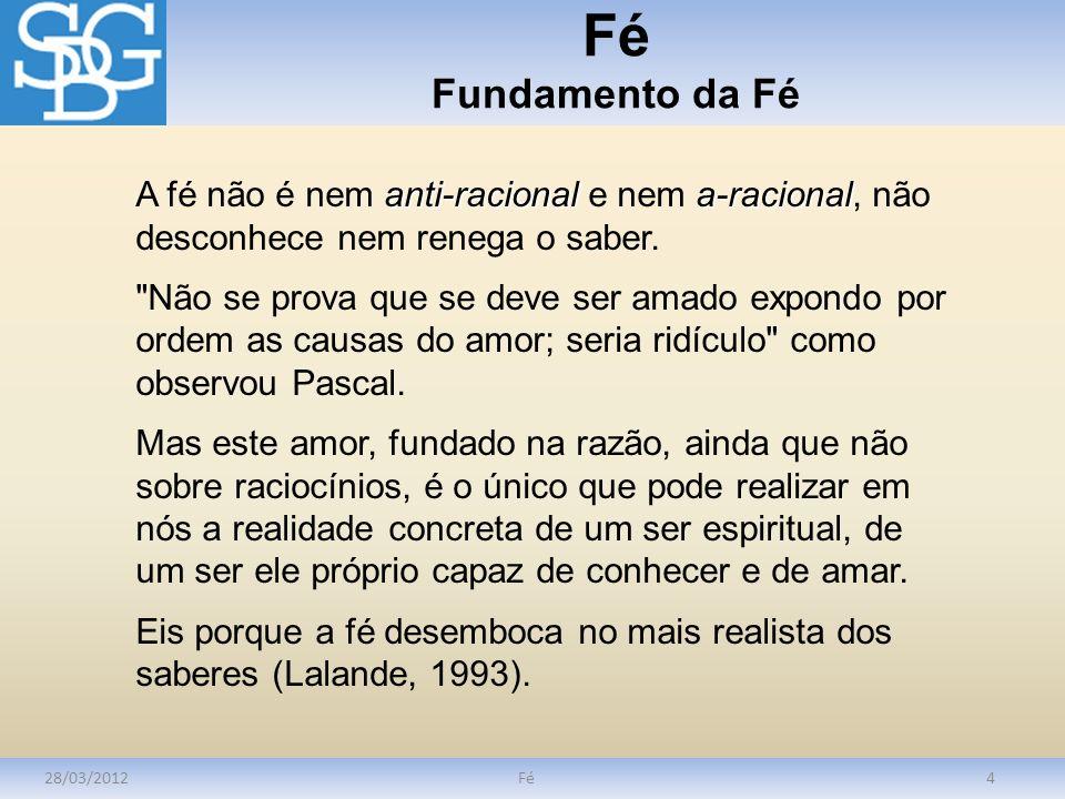 Fé Fundamento da Fé 28/03/2012Fé4 anti-racional a-racional A fé não é nem anti-racional e nem a-racional, não desconhece nem renega o saber.