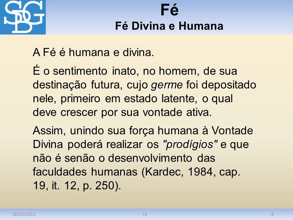 Fé Fé Divina e Humana 28/03/2012Fé8 A Fé é humana e divina. germe É o sentimento inato, no homem, de sua destinação futura, cujo germe foi depositado