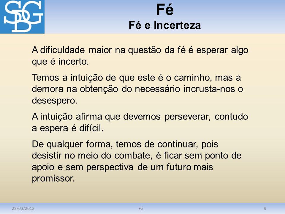 Fé Fé e Incerteza 28/03/2012Fé9 A dificuldade maior na questão da fé é esperar algo que é incerto. Temos a intuição de que este é o caminho, mas a dem