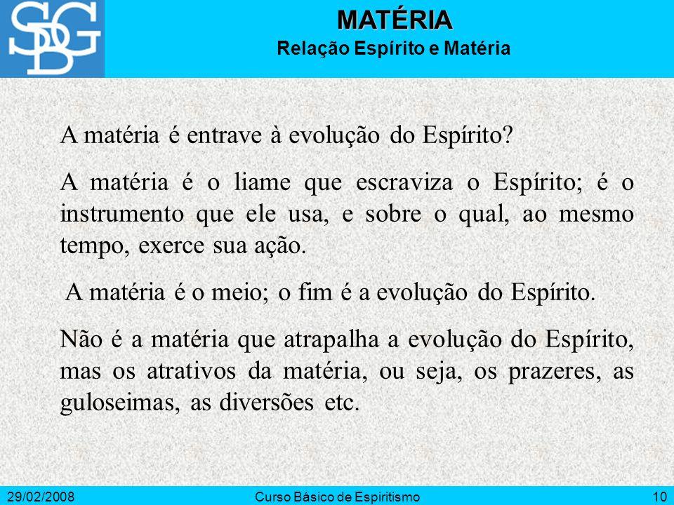 29/02/2008Curso Básico de Espiritismo10MATÉRIA Relação Espírito e Matéria A matéria é entrave à evolução do Espírito? A matéria é o liame que escraviz