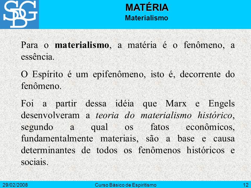 29/02/2008Curso Básico de Espiritismo12MATÉRIA Materialismo Para o materialismo, a matéria é o fenômeno, a essência. O Espírito é um epifenômeno, isto
