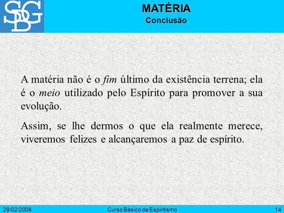 29/02/2008Curso Básico de Espiritismo14MATÉRIA Conclusão A matéria não é o fim último da existência terrena; ela é o meio utilizado pelo Espírito para