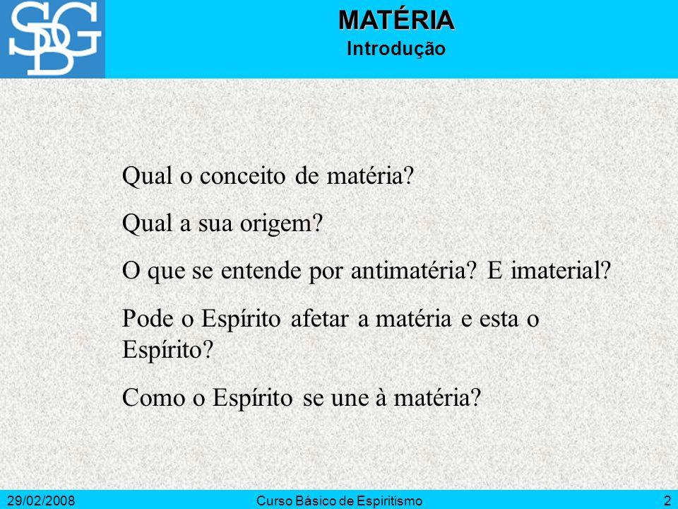 29/02/2008Curso Básico de Espiritismo2MATÉRIA Introdução Qual o conceito de matéria? Qual a sua origem? O que se entende por antimatéria? E imaterial?