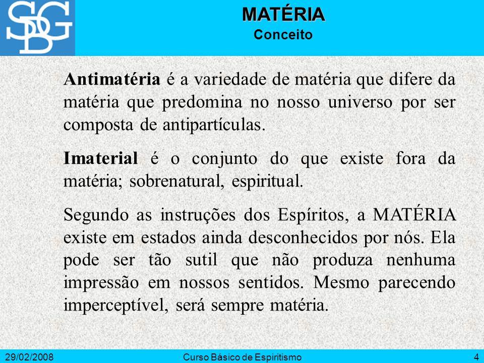 29/02/2008Curso Básico de Espiritismo4MATÉRIA Conceito Antimatéria é a variedade de matéria que difere da matéria que predomina no nosso universo por