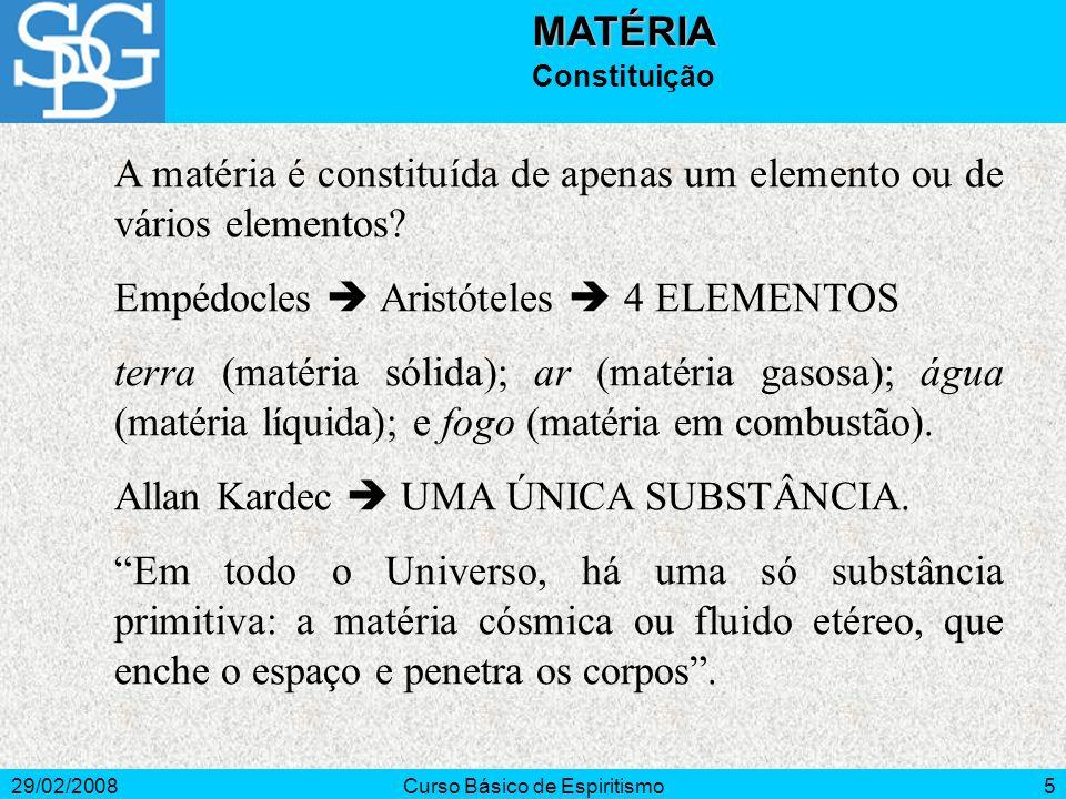 29/02/2008Curso Básico de Espiritismo5MATÉRIA Constituição A matéria é constituída de apenas um elemento ou de vários elementos? Empédocles Aristótele