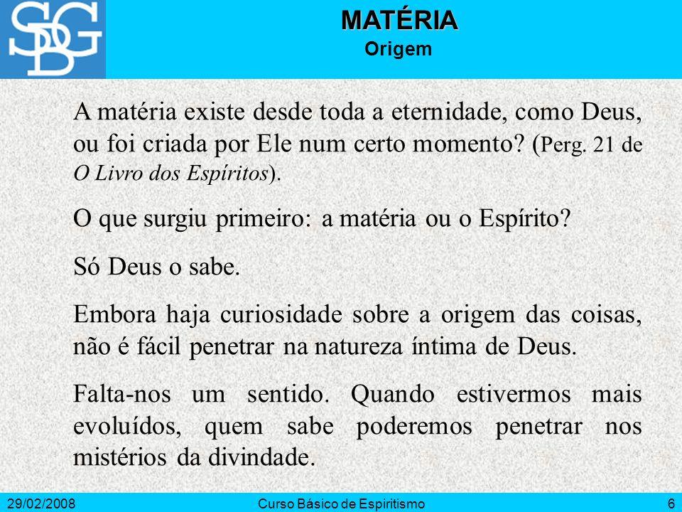 29/02/2008Curso Básico de Espiritismo6MATÉRIA Origem A matéria existe desde toda a eternidade, como Deus, ou foi criada por Ele num certo momento? ( P