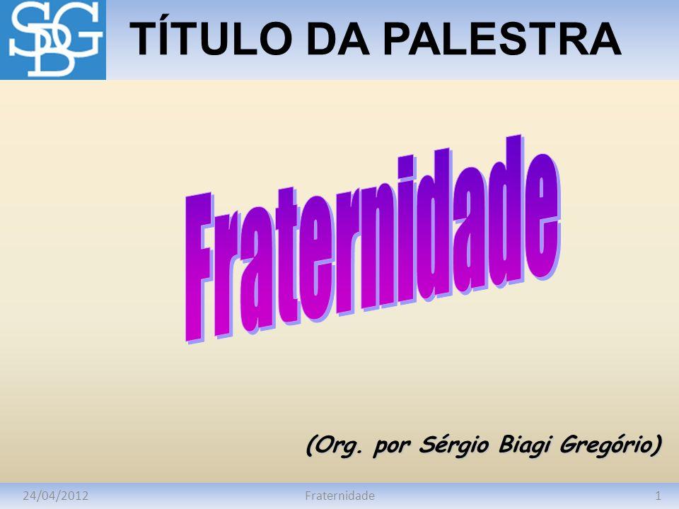 24/04/20121Fraternidade TÍTULO DA PALESTRA (Org. por Sérgio Biagi Gregório)
