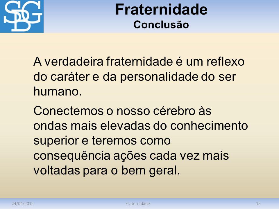 Fraternidade Conclusão 24/04/2012Fraternidade15 A verdadeira fraternidade é um reflexo do caráter e da personalidade do ser humano. Conectemos o nosso