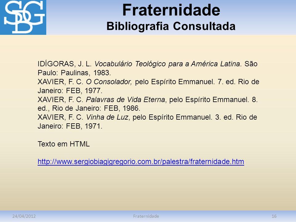 Fraternidade Bibliografia Consultada 24/04/2012Fraternidade16 IDÍGORAS, J. L. Vocabulário Teológico para a América Latina. São Paulo: Paulinas, 1983.