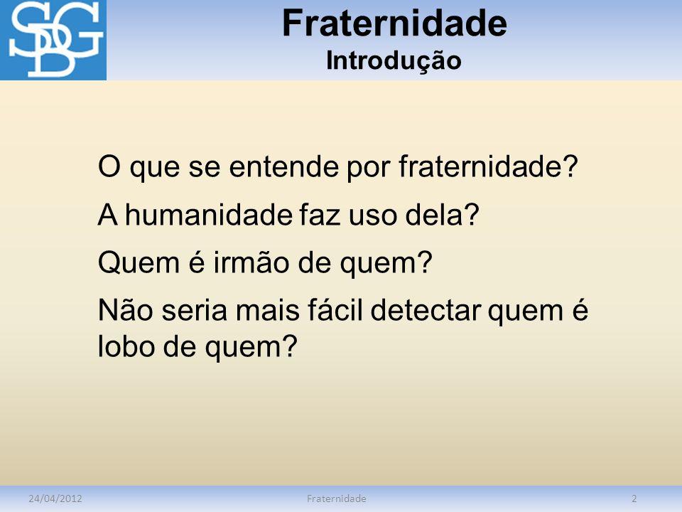 Fraternidade Conceito 24/04/2012Fraternidade3 Do latim fraternitate – significa irmandade ou conjunto de irmãos .