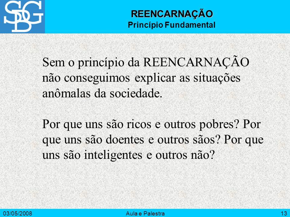 03/05/2008Aula e Palestra13 REENCARNAÇÃO Princípio Fundamental Sem o princípio da REENCARNAÇÃO não conseguimos explicar as situações anômalas da socie
