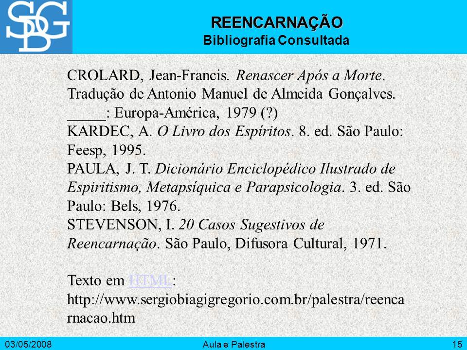 03/05/2008Aula e Palestra15 REENCARNAÇÃO Bibliografia Consultada CROLARD, Jean-Francis. Renascer Após a Morte. Tradução de Antonio Manuel de Almeida G