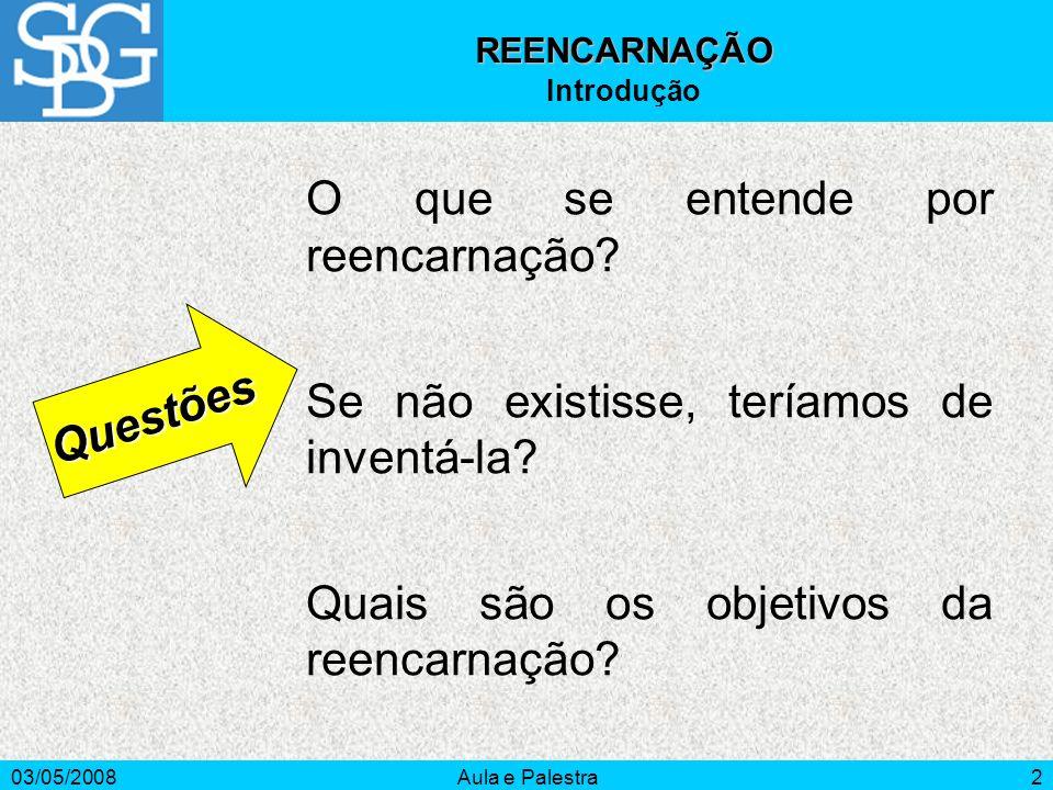 03/05/2008Aula e Palestra2 O que se entende por reencarnação? Se não existisse, teríamos de inventá-la? Quais são os objetivos da reencarnação? Questõ