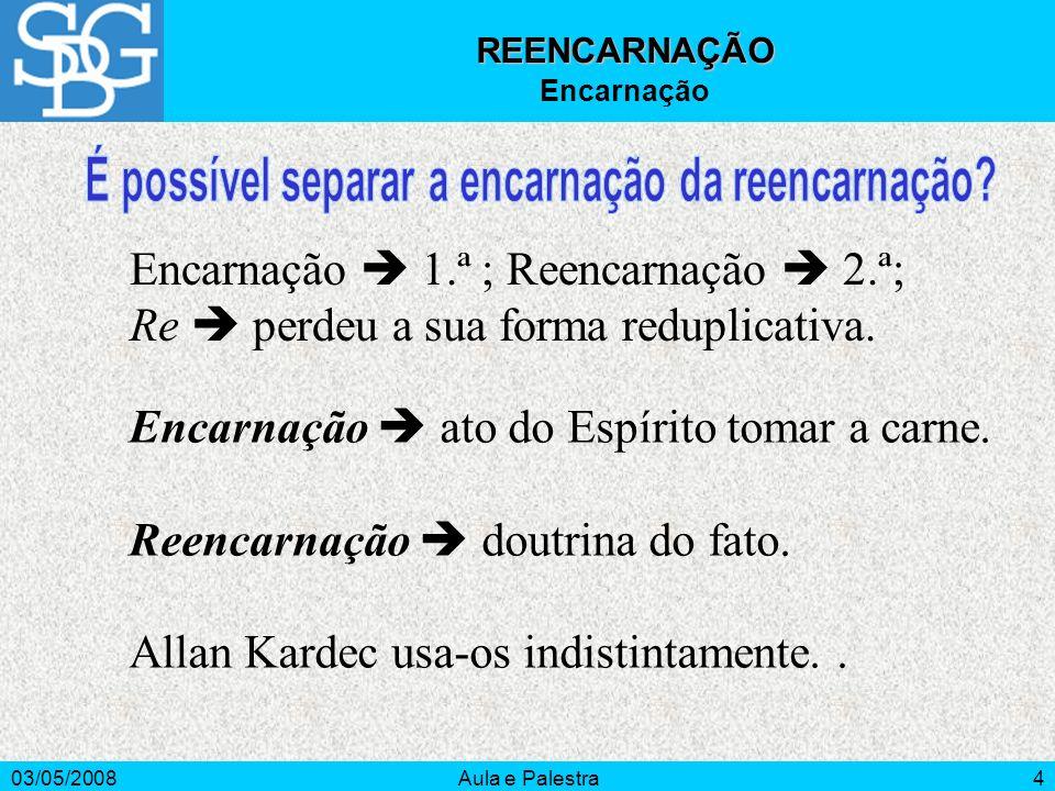 03/05/2008Aula e Palestra4 REENCARNAÇÃO Encarnação Encarnação 1.ª ; Reencarnação 2.ª; Re perdeu a sua forma reduplicativa. Encarnação ato do Espírito
