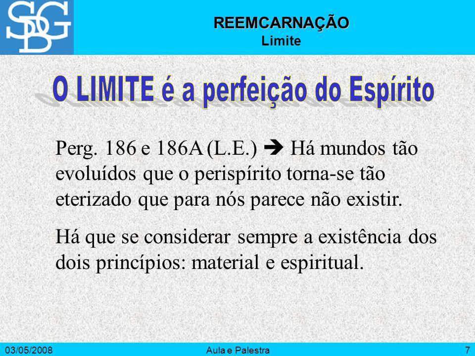 03/05/2008Aula e Palestra7 REEMCARNAÇÃO Limite Perg. 186 e 186A (L.E.) Há mundos tão evoluídos que o perispírito torna-se tão eterizado que para nós p