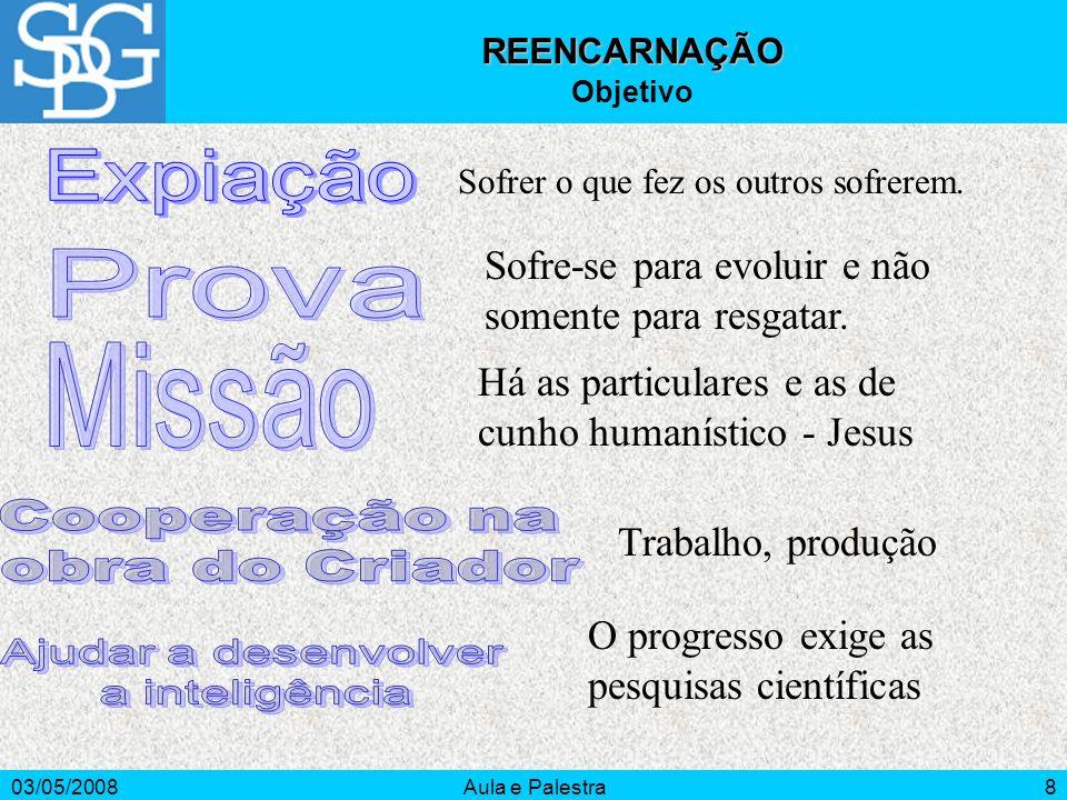 03/05/2008Aula e Palestra8 REENCARNAÇÃO Objetivo Sofrer o que fez os outros sofrerem. Sofre-se para evoluir e não somente para resgatar. Há as particu