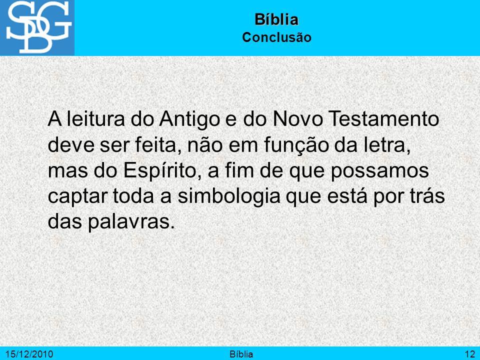 15/12/2010Bíblia12 A leitura do Antigo e do Novo Testamento deve ser feita, não em função da letra, mas do Espírito, a fim de que possamos captar toda