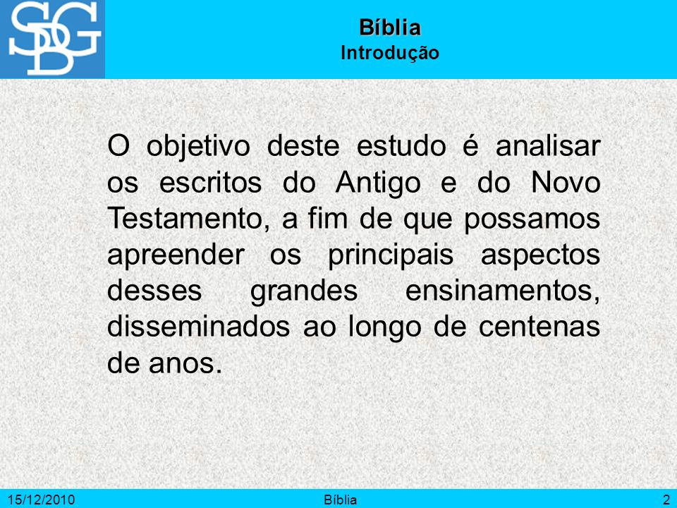 15/12/2010Bíblia2 Bíblia Introdução O objetivo deste estudo é analisar os escritos do Antigo e do Novo Testamento, a fim de que possamos apreender os