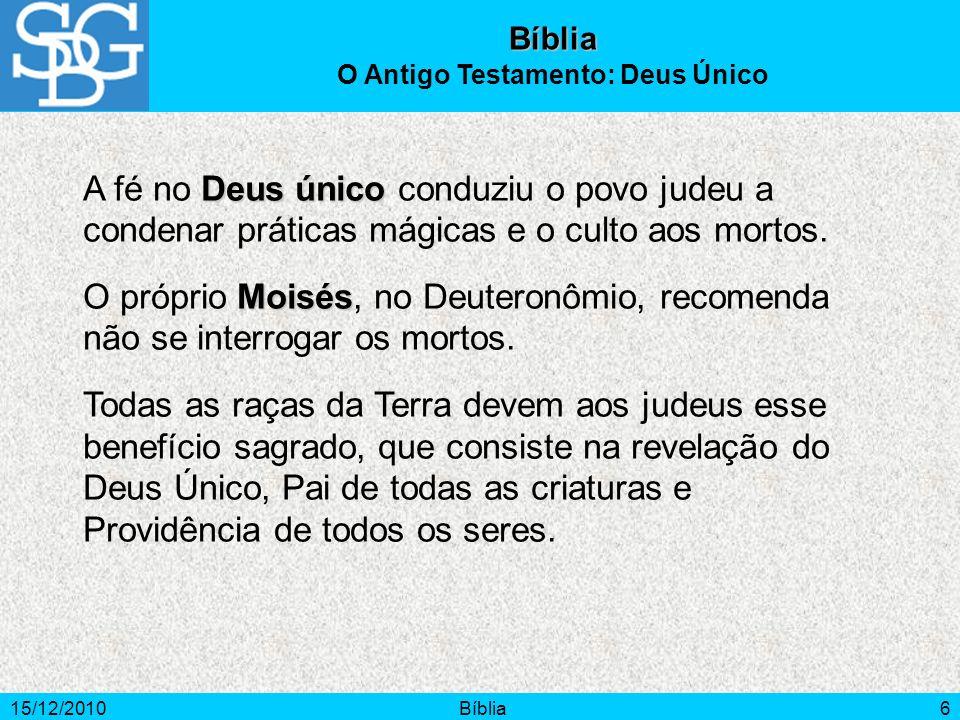 15/12/2010Bíblia6 Bíblia O Antigo Testamento: Deus Único Deus único A fé no Deus único conduziu o povo judeu a condenar práticas mágicas e o culto aos