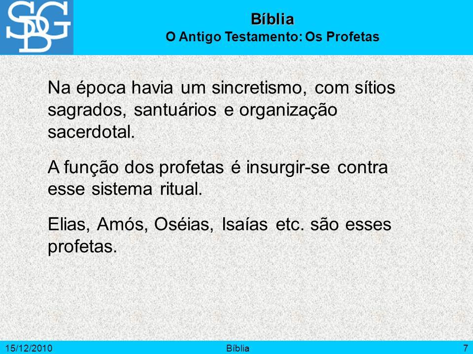 15/12/2010Bíblia7 Na época havia um sincretismo, com sítios sagrados, santuários e organização sacerdotal. A função dos profetas é insurgir-se contra