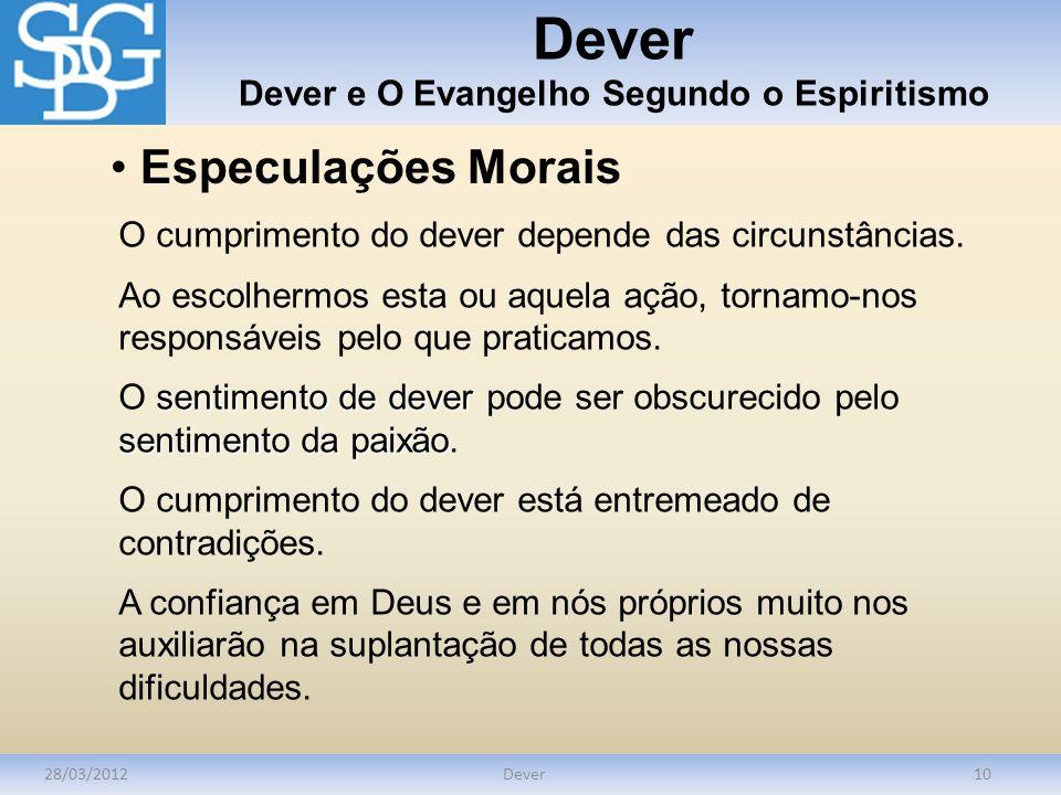 Dever Dever e O Evangelho Segundo o Espiritismo 28/03/2012Dever10 Especulações Morais O cumprimento do dever depende das circunstâncias. Ao escolhermo