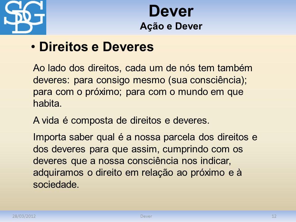 Dever Ação e Dever 28/03/2012Dever12 Direitos e Deveres Ao lado dos direitos, cada um de nós tem também deveres: para consigo mesmo (sua consciência);