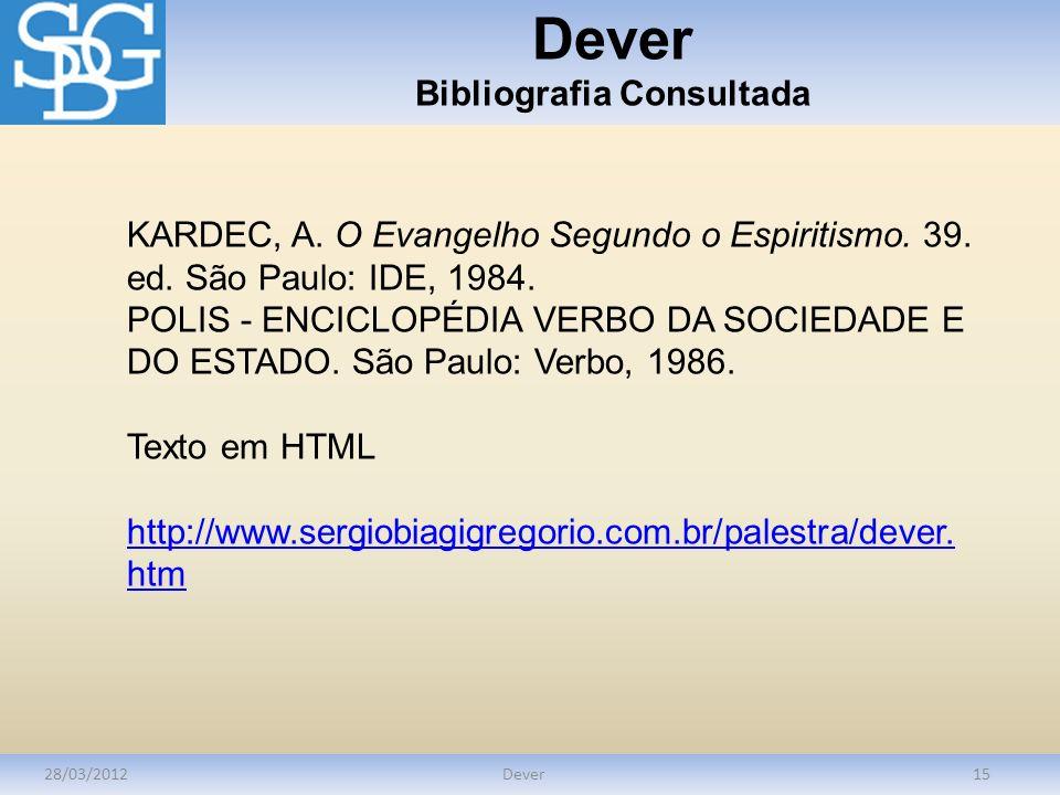 Dever Bibliografia Consultada 28/03/2012Dever15 KARDEC, A. O Evangelho Segundo o Espiritismo. 39. ed. São Paulo: IDE, 1984. POLIS - ENCICLOPÉDIA VERBO