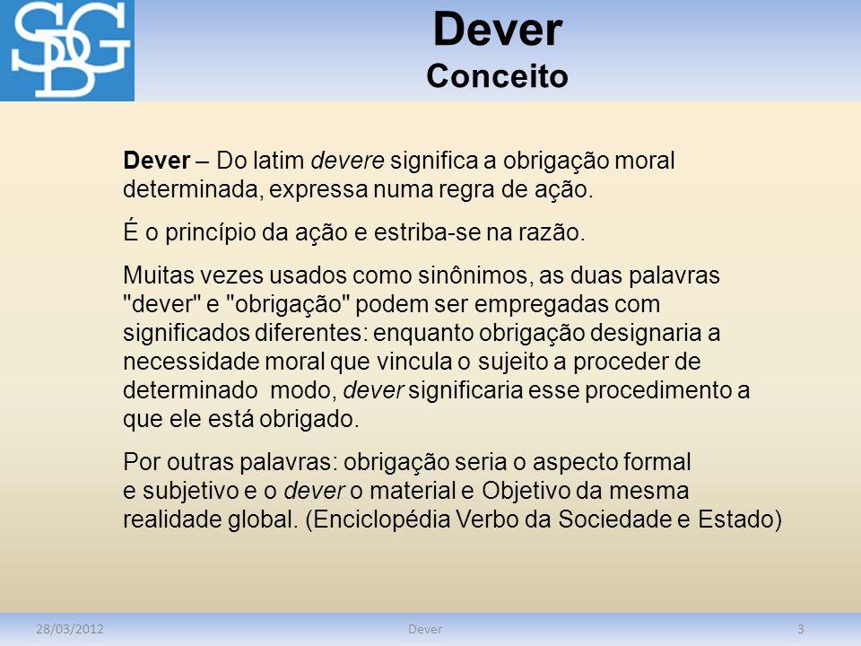Dever Conceito 28/03/2012Dever3 Dever – Do latim devere significa a obrigação moral determinada, expressa numa regra de ação. É o princípio da ação e