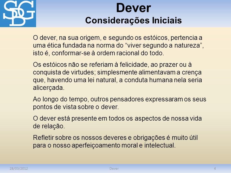 Dever Considerações Iniciais 28/03/2012Dever4 O dever, na sua origem, e segundo os estóicos, pertencia a uma ética fundada na norma do viver segundo a