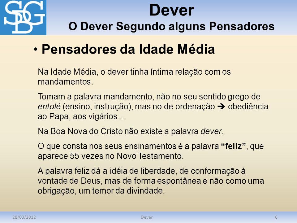 Dever O Dever Segundo alguns Pensadores 28/03/2012Dever6 Pensadores da Idade Média Na Idade Média, o dever tinha íntima relação com os mandamentos. To