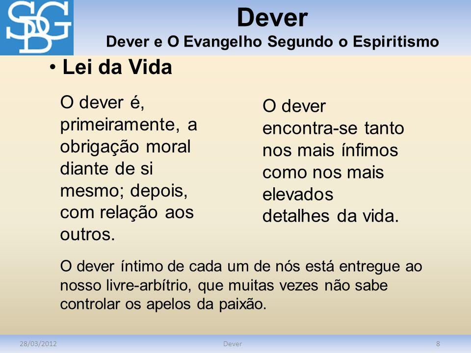Dever Dever e O Evangelho Segundo o Espiritismo 28/03/2012Dever8 Lei da Vida O dever é, primeiramente, a obrigação moral diante de si mesmo; depois, c