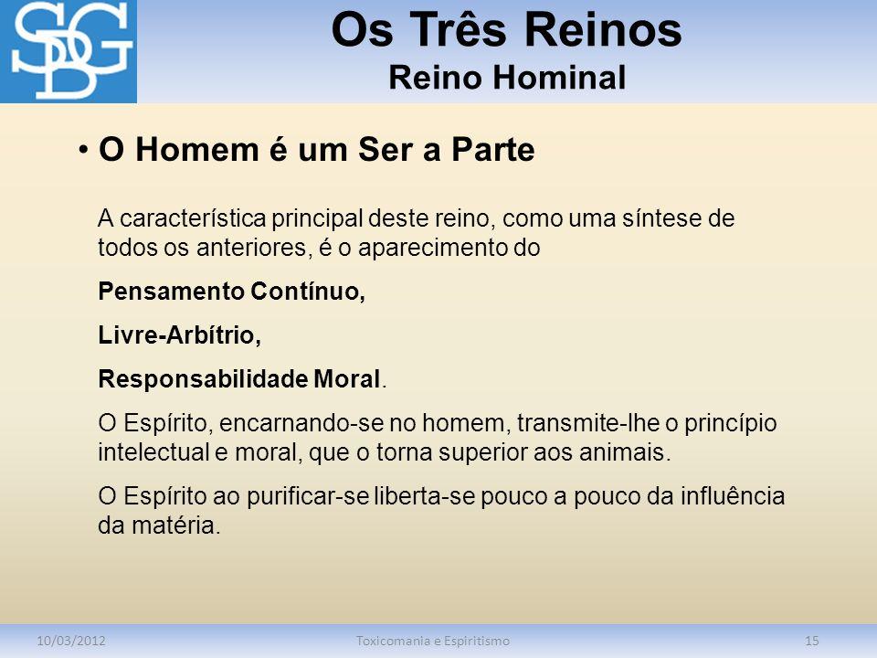 Os Três Reinos Reino Hominal 10/03/2012Toxicomania e Espiritismo15 A característica principal deste reino, como uma síntese de todos os anteriores, é o aparecimento do Pensamento Contínuo, Livre-Arbítrio, Responsabilidade Moral.